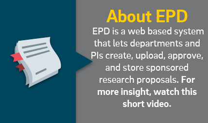 About EPD. EPD is a web based system that lets departments and PIs create, upload, approve, and store sponsored research proposals. For more insight, watch this short video.
