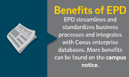 Benefits of EPD. EPD streamlines and standardizes business processes and integrates with Coeus enterpise databases. More benefits can be found on the campus notice.