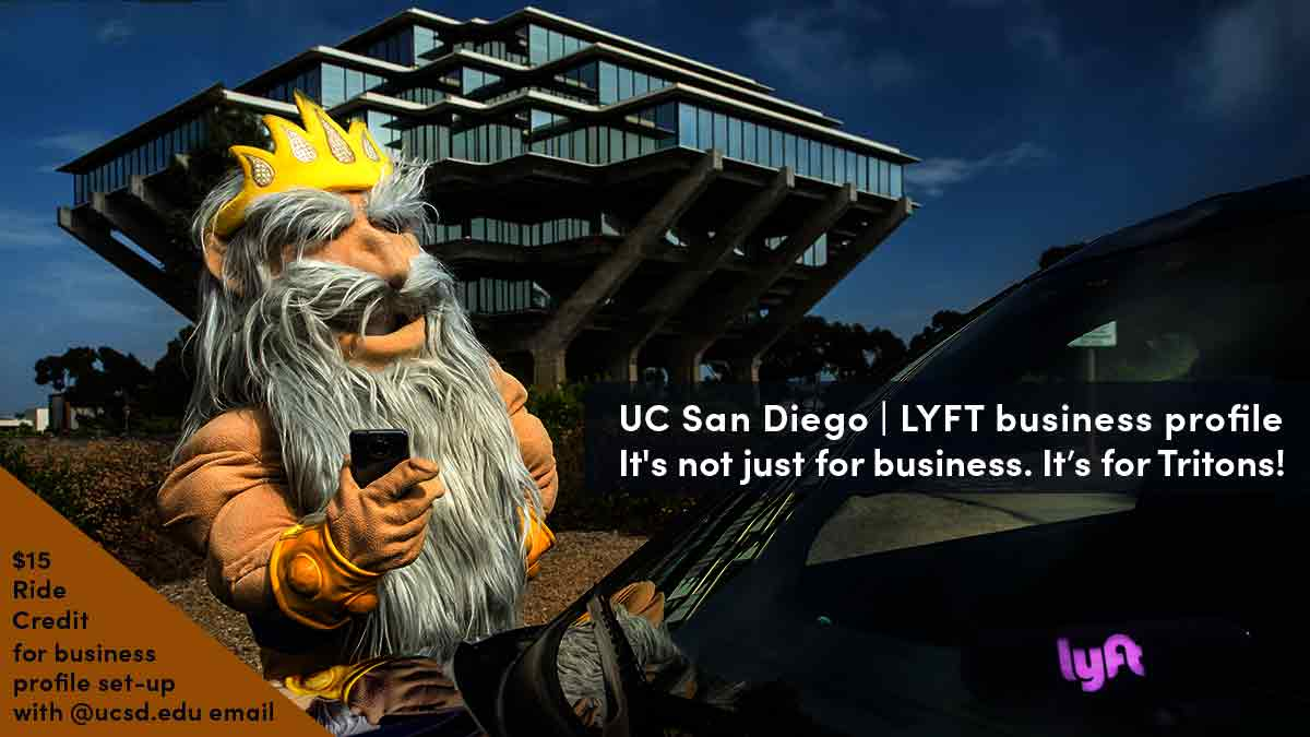 King Triton hailing a Lyft in front of Geisel Library. Tag line: UC San Diego | Lyft. It's not just for business. It's for Tritons! $15 free ride credit for business profile set-up with @ucsd.edu email.